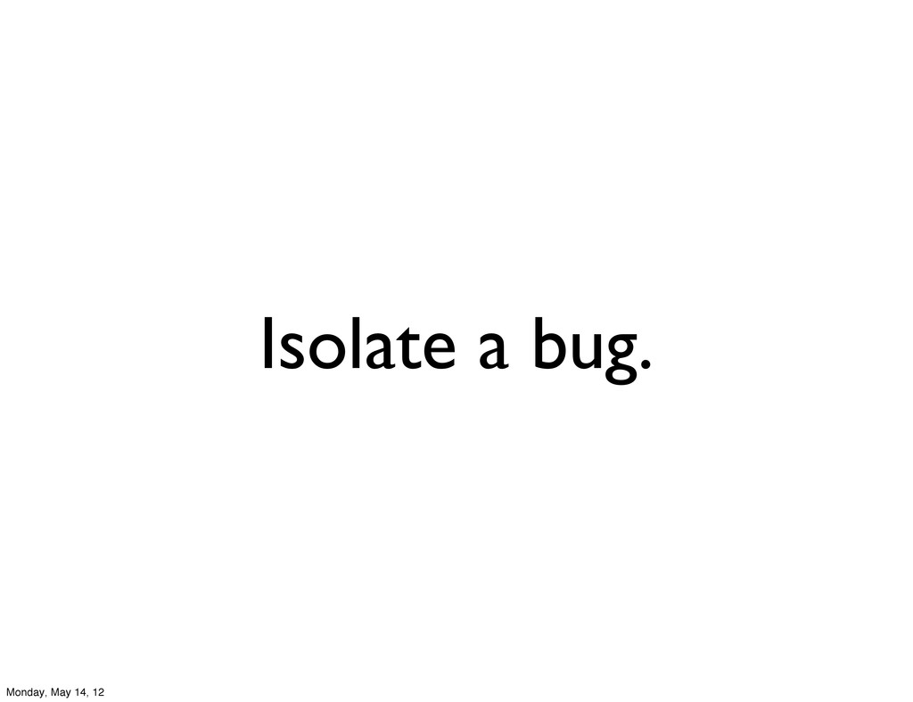 Isolate a bug. Monday, May 14, 12