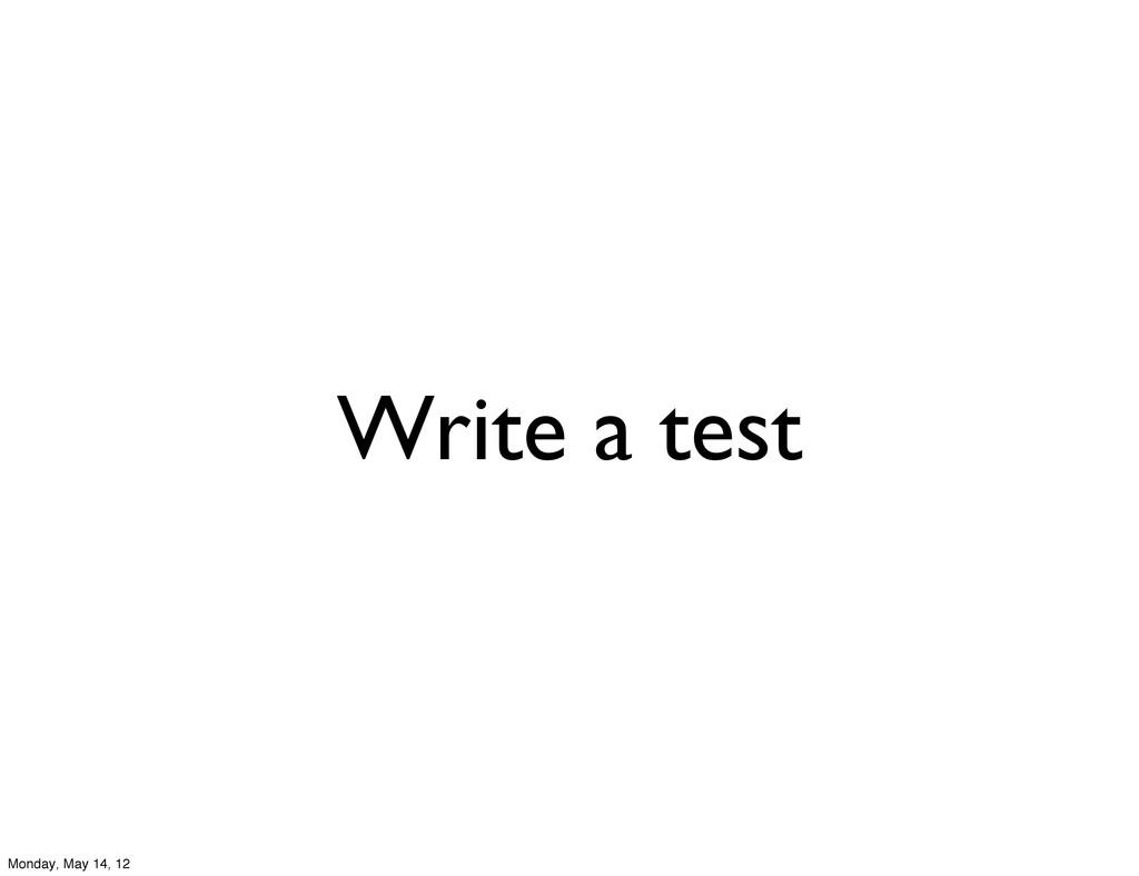 Write a test Monday, May 14, 12