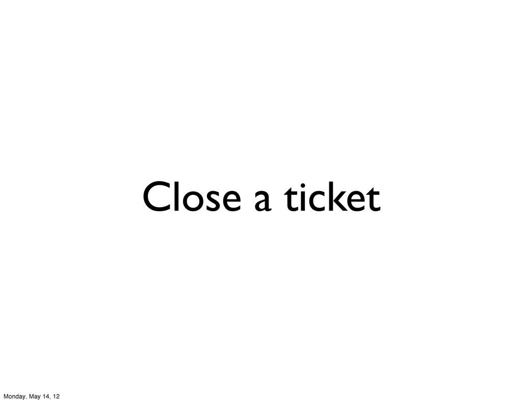 Close a ticket Monday, May 14, 12