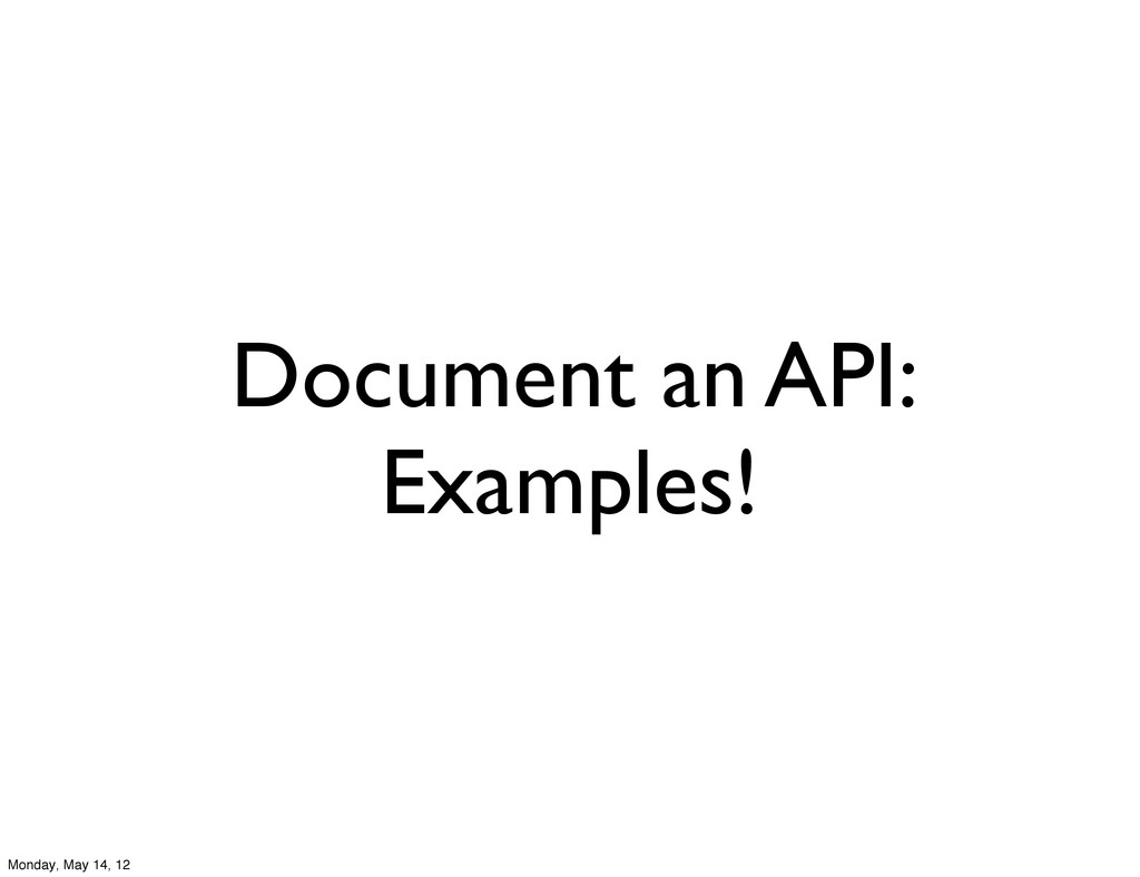 Document an API: Examples! Monday, May 14, 12