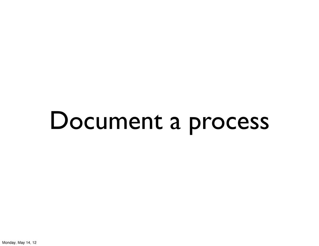 Document a process Monday, May 14, 12