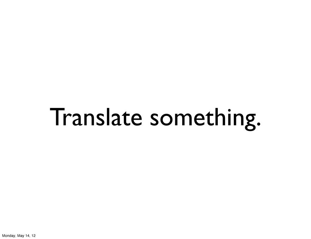 Translate something. Monday, May 14, 12
