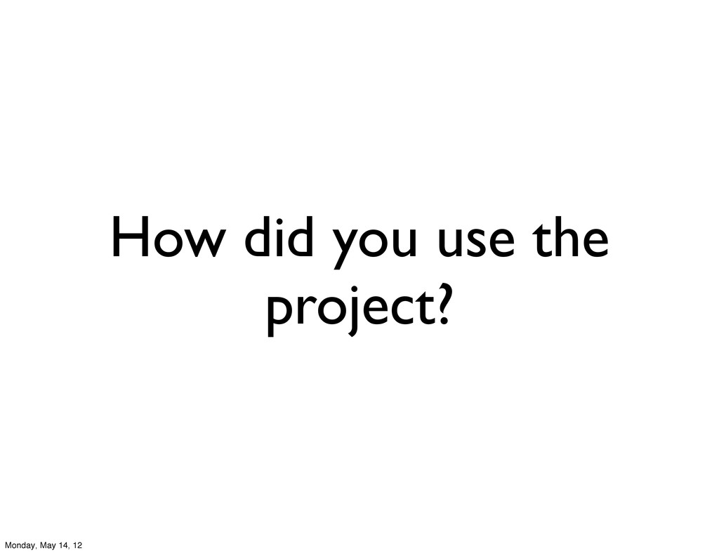 How did you use the project? Monday, May 14, 12