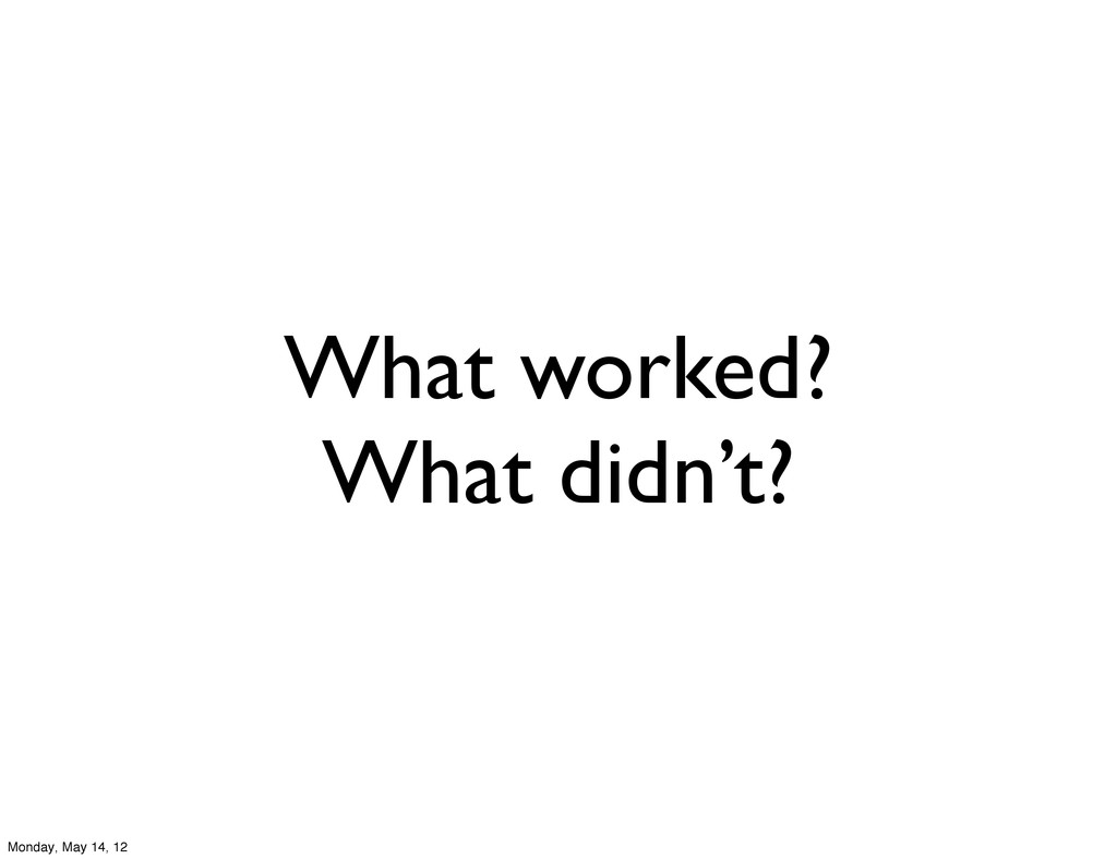 What worked? What didn't? Monday, May 14, 12