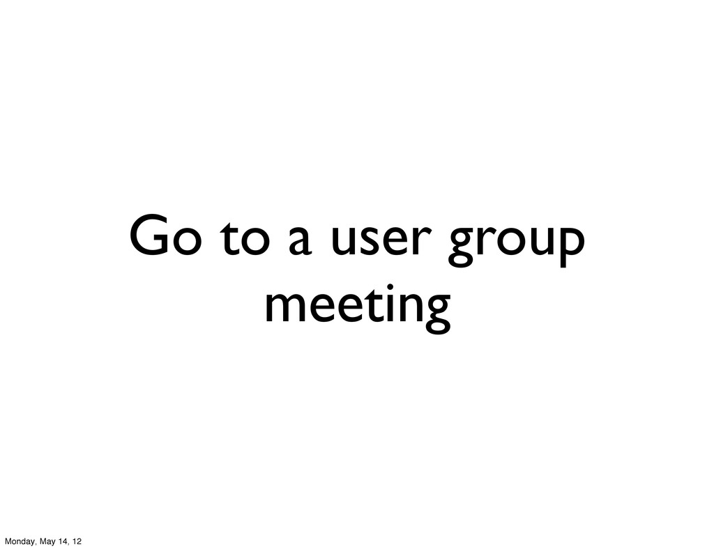 Go to a user group meeting Monday, May 14, 12