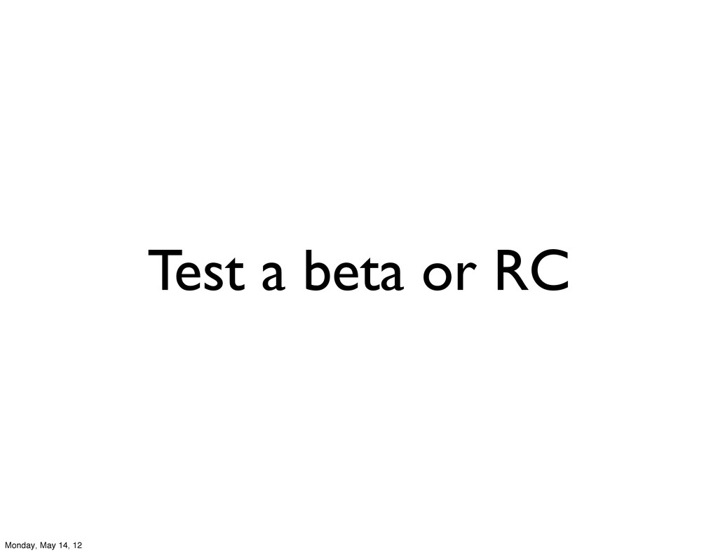 Test a beta or RC Monday, May 14, 12