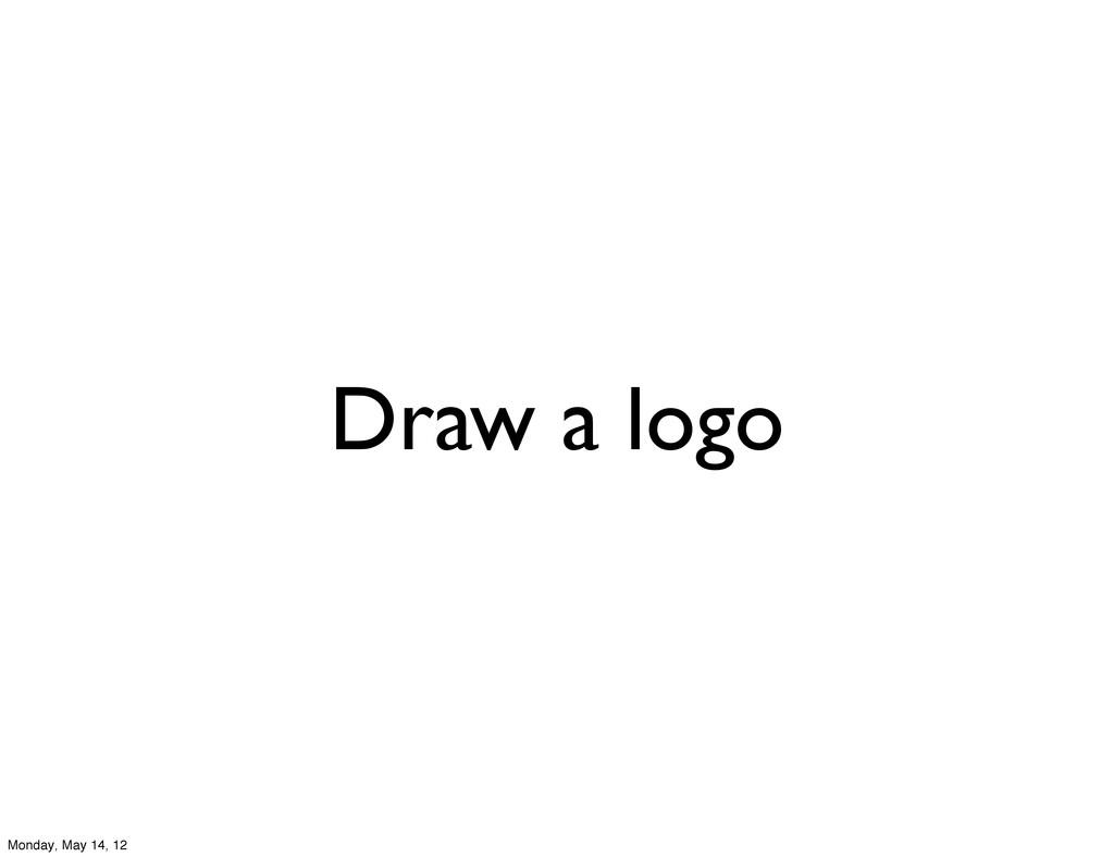 Draw a logo Monday, May 14, 12