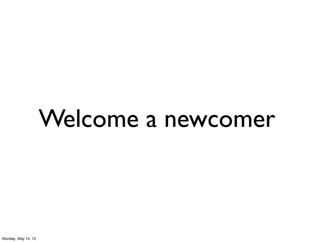 Welcome a newcomer Monday, May 14, 12