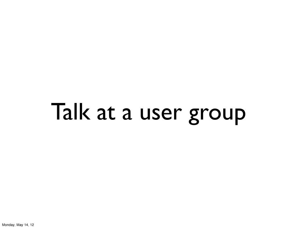 Talk at a user group Monday, May 14, 12