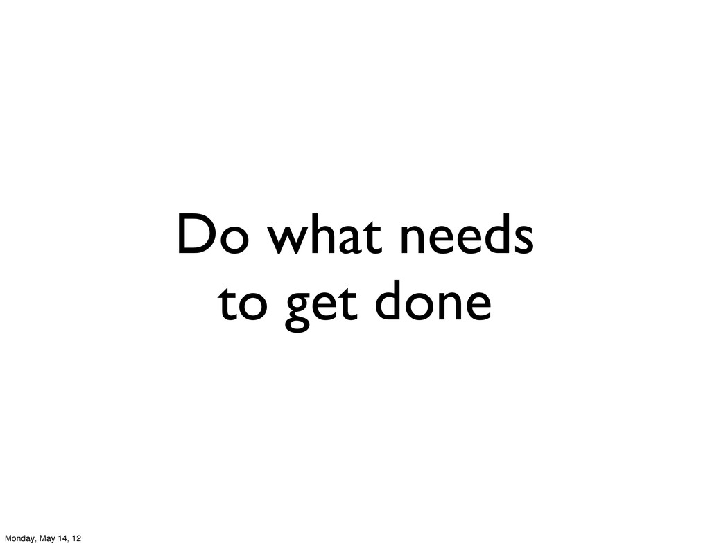 Do what needs to get done Monday, May 14, 12