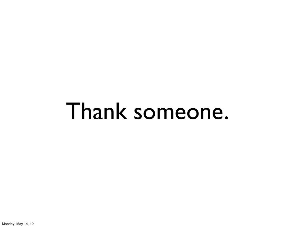 Thank someone. Monday, May 14, 12