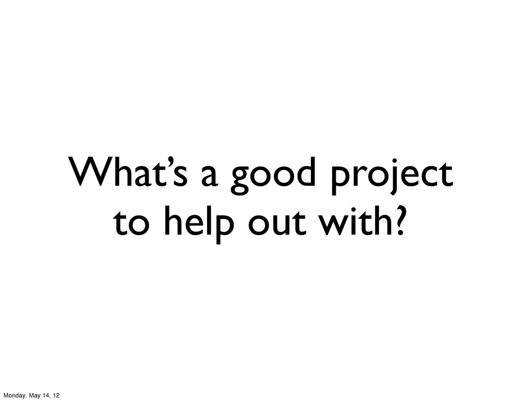 What's a good project to help out with? Monday,...