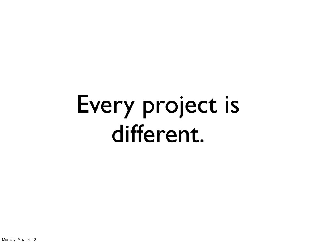 Every project is different. Monday, May 14, 12