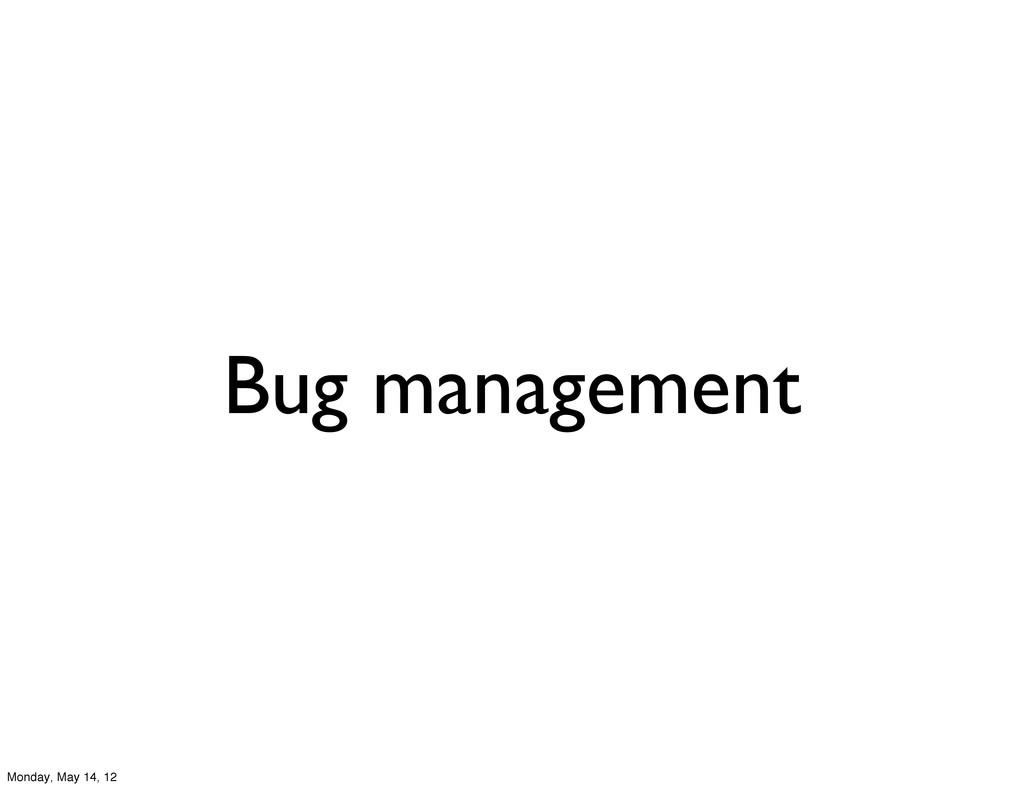 Bug management Monday, May 14, 12