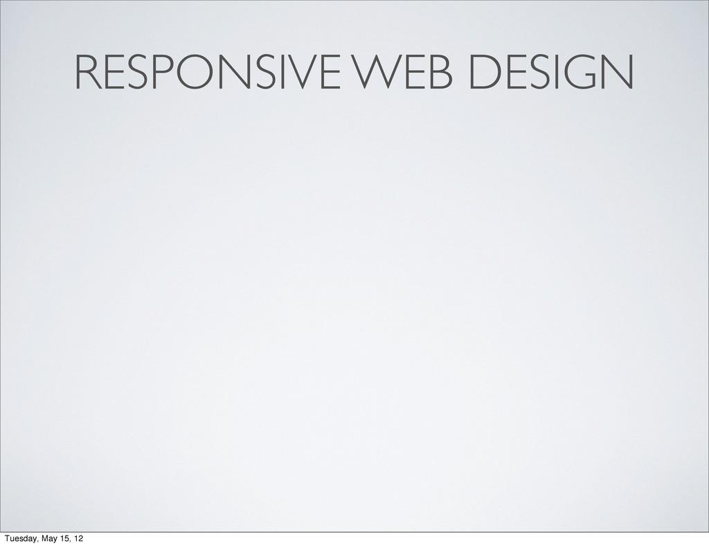 RESPONSIVE WEB DESIGN Tuesday, May 15, 12