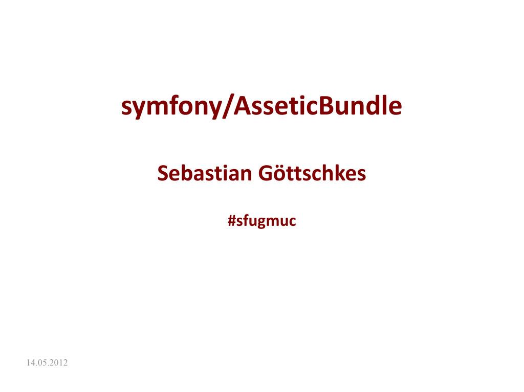 14.05.2012 symfony/AsseticBundle Sebastian Gött...