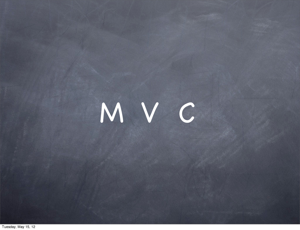 M V C Tuesday, May 15, 12