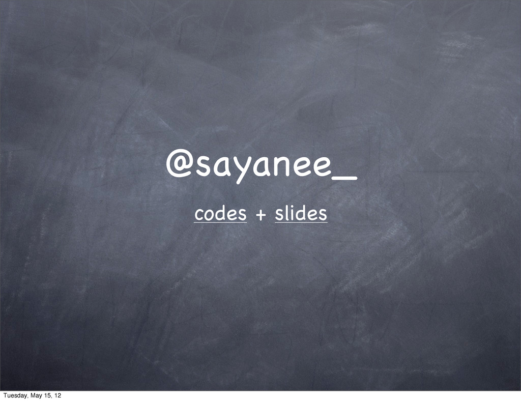 @sayanee_ codes + slides Tuesday, May 15, 12