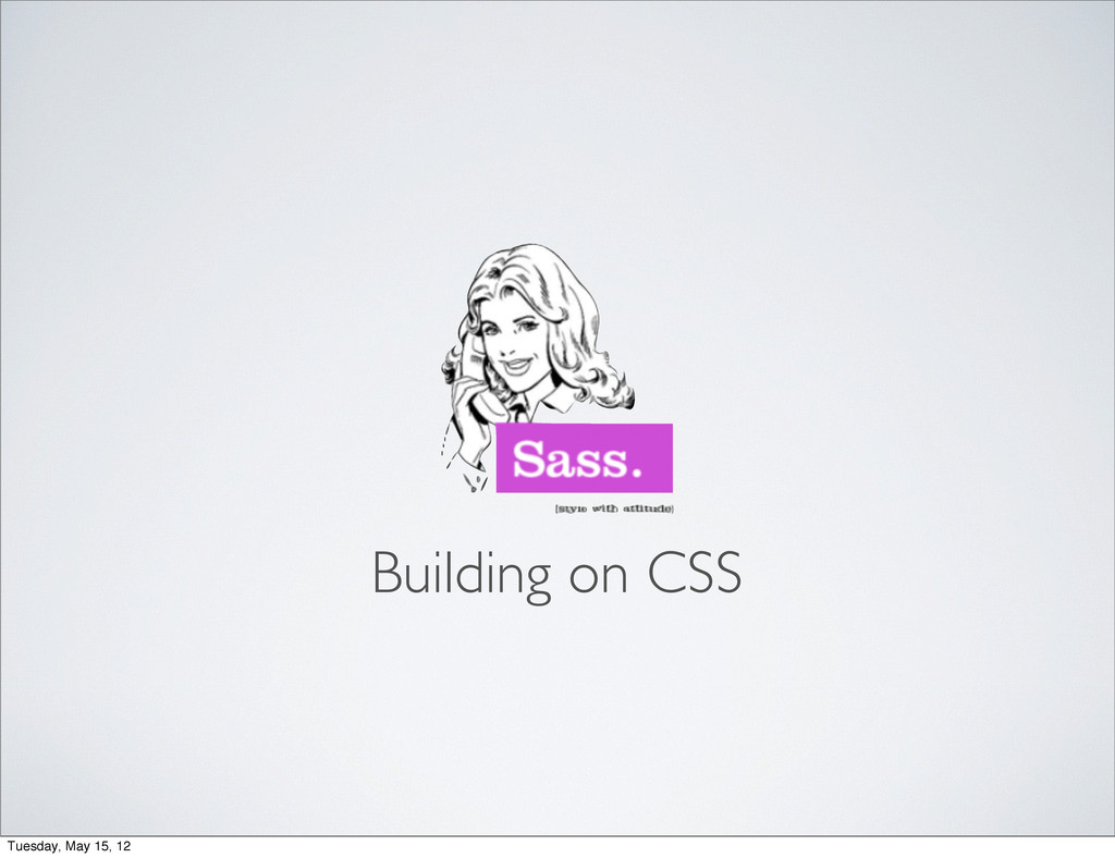 Building on CSS Tuesday, May 15, 12