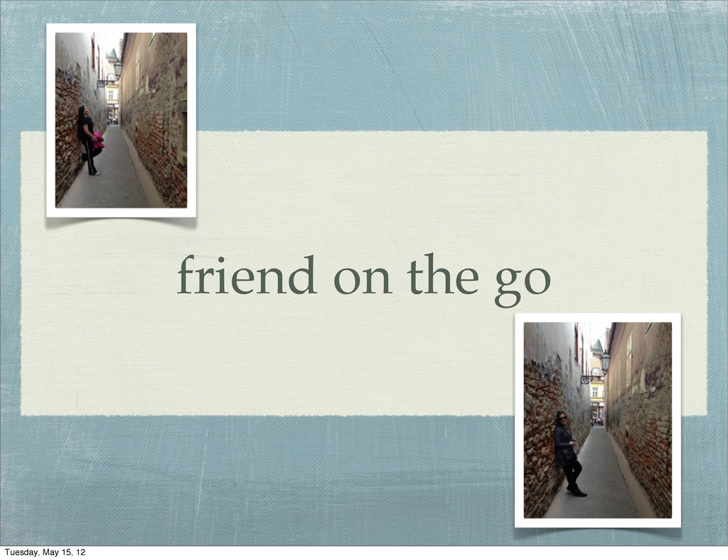 friend on the go Tuesday, May 15, 12