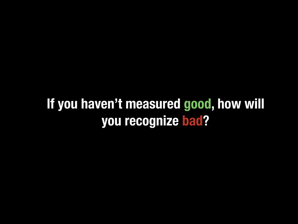 If you haven't measured good, how will you reco...
