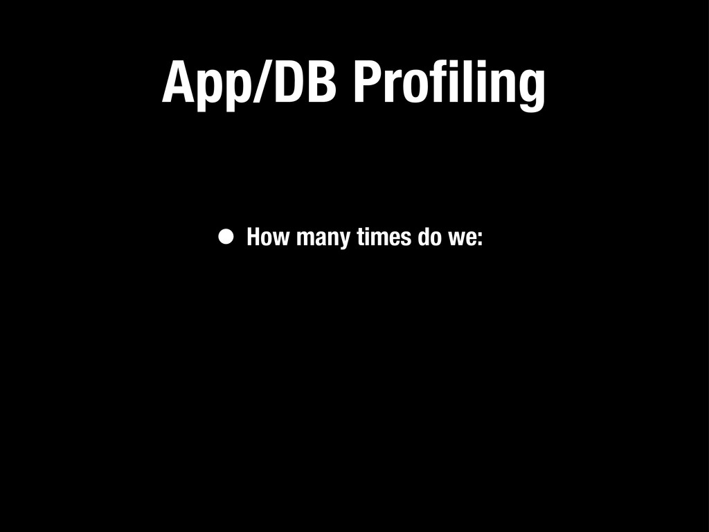 App/DB Profiling • How many times do we: