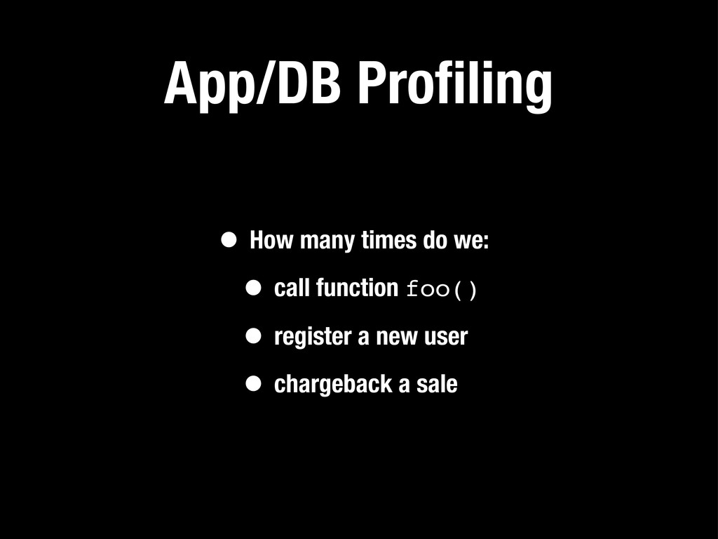 App/DB Profiling • How many times do we: • call ...
