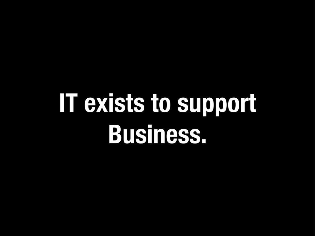 IT exists to support Business.