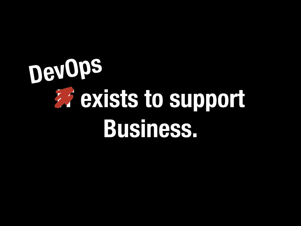 IT exists to support Business. DevOps