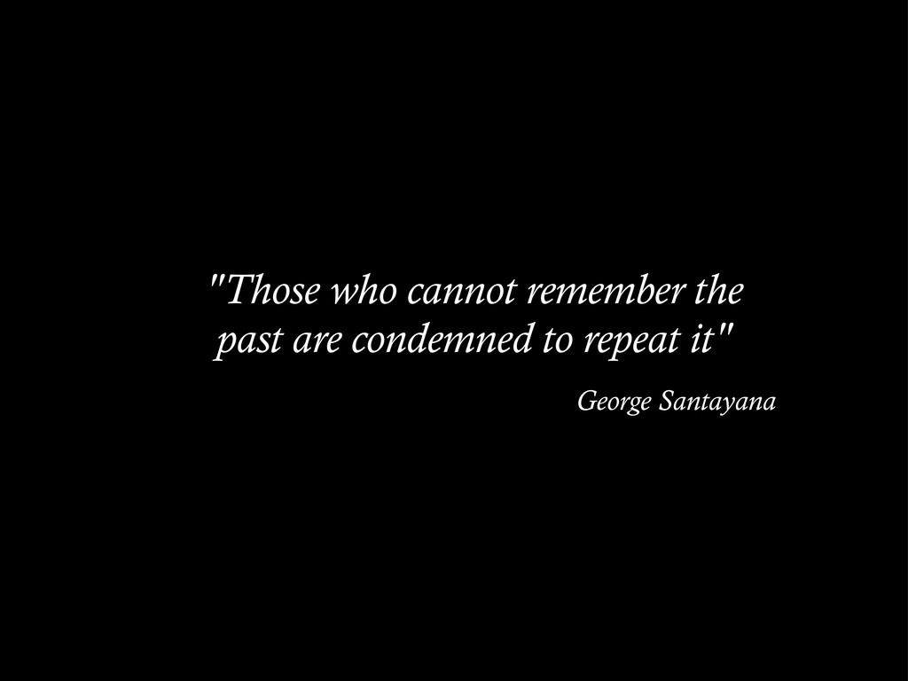 """""""Those who cannot remember the past are condemn..."""