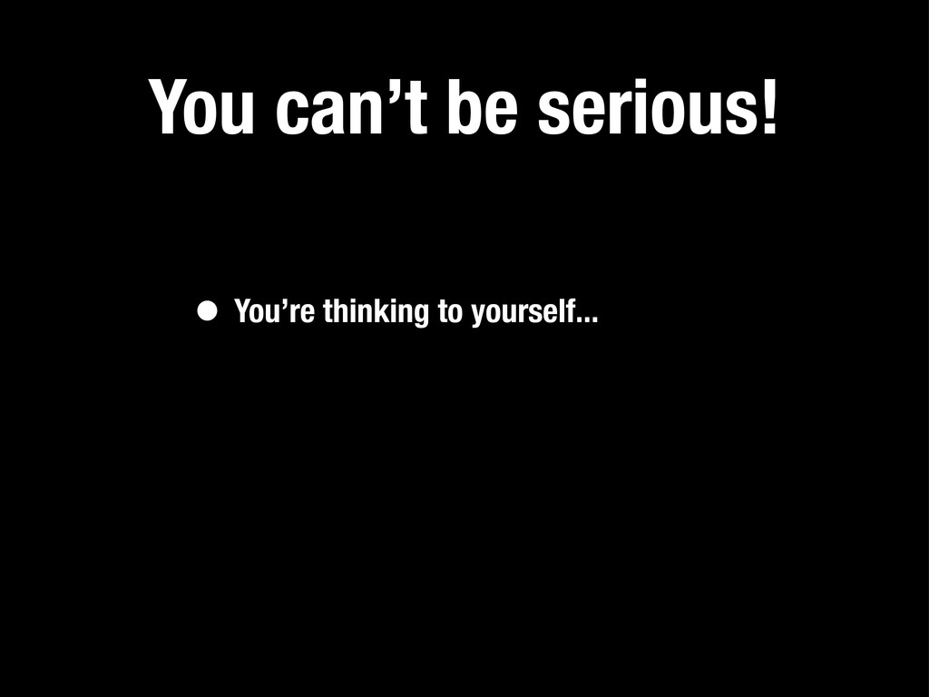 You can't be serious! • You're thinking to your...