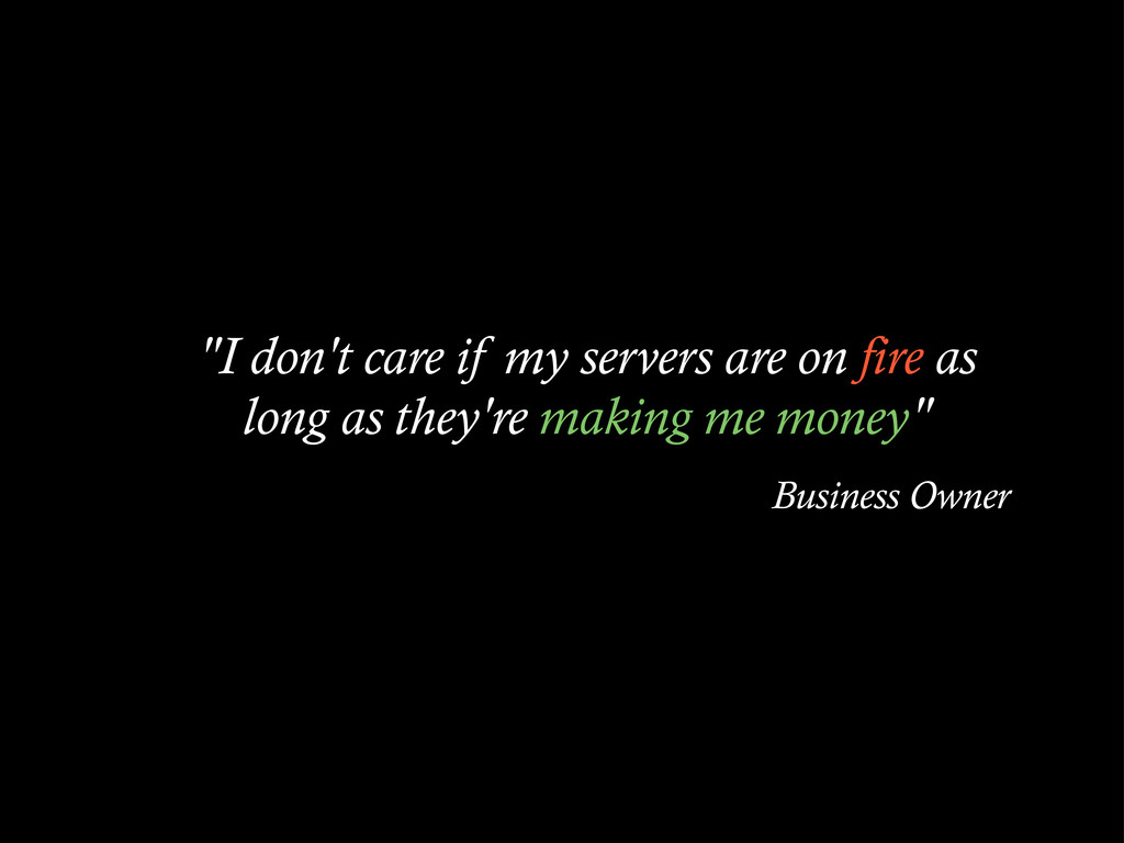 """""""I don't care if my servers are on fire as long..."""