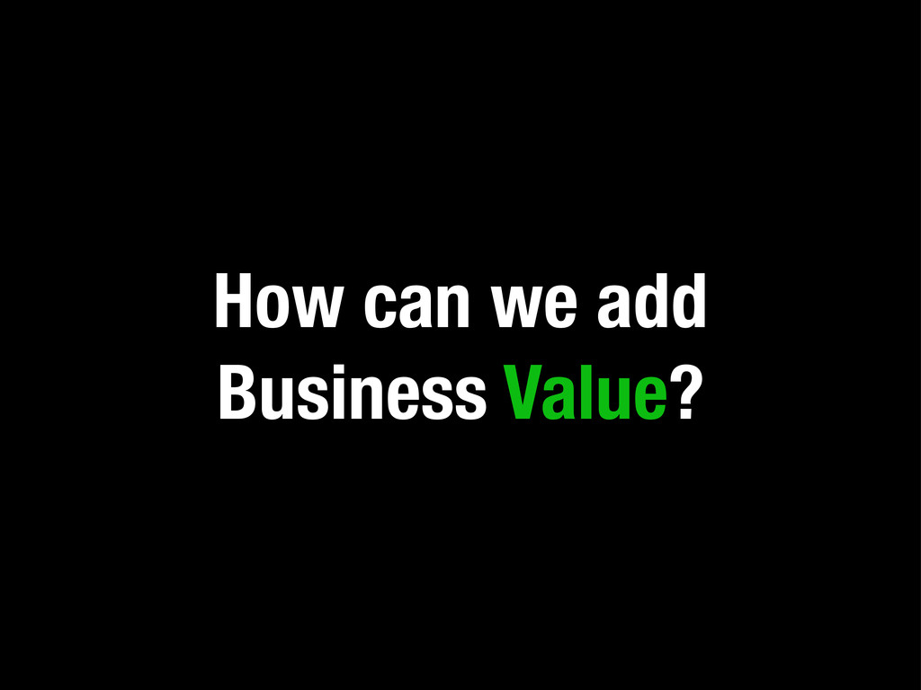 How can we add Business Value?