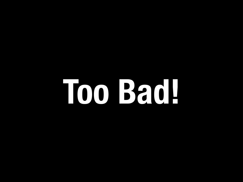 Too Bad!