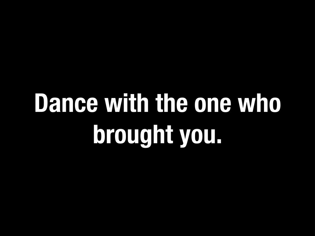 Dance with the one who brought you.