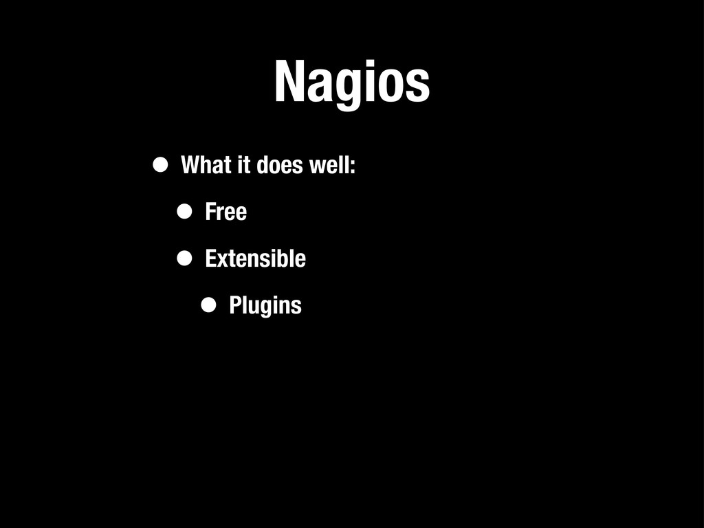 Nagios • What it does well: • Free • Extensible...