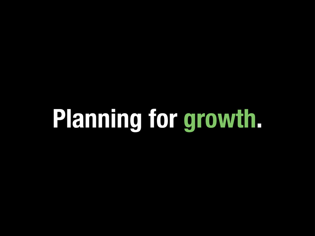 Planning for growth.