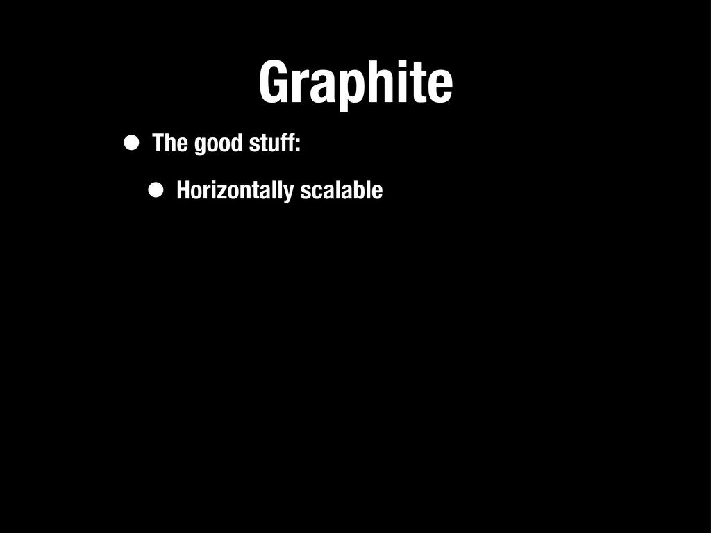 Graphite • The good stuff: • Horizontally scala...