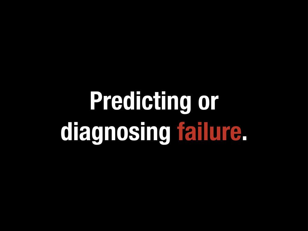 Predicting or diagnosing failure.