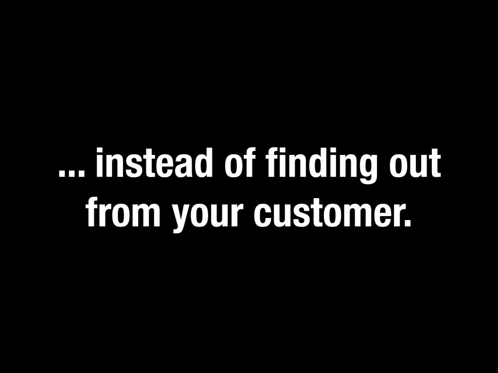 ... instead of finding out from your customer.