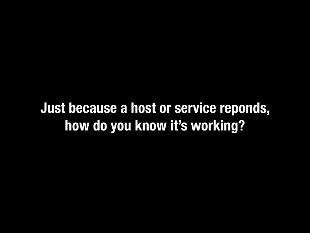 Just because a host or service reponds, how do ...