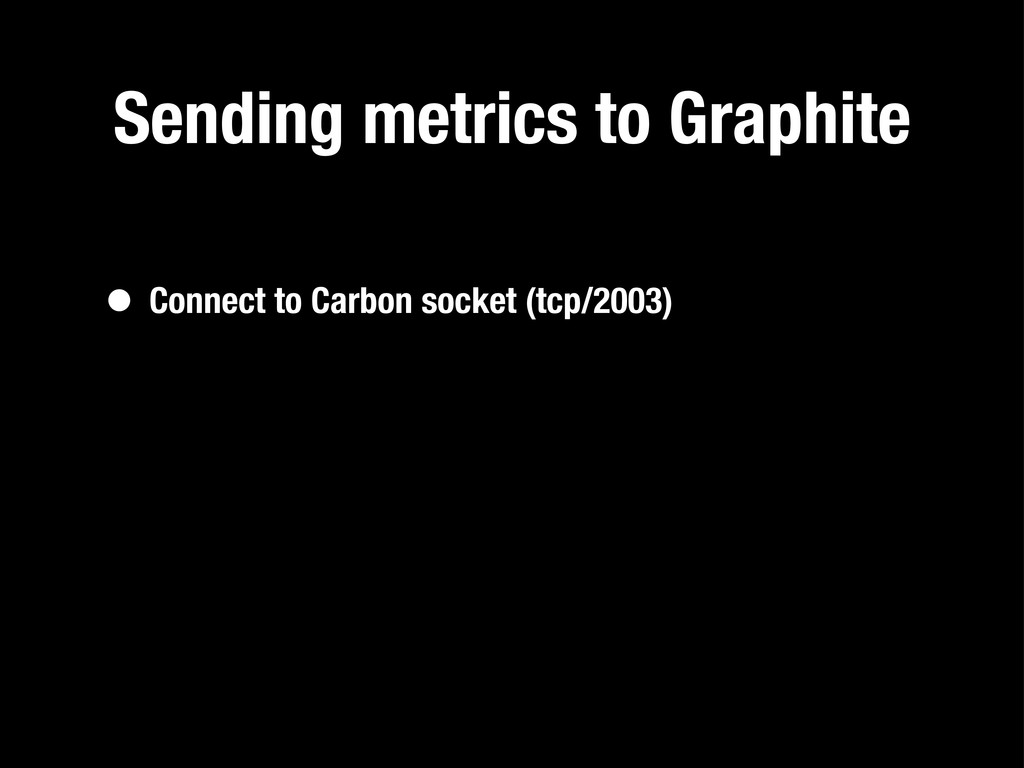 Sending metrics to Graphite • Connect to Carbon...