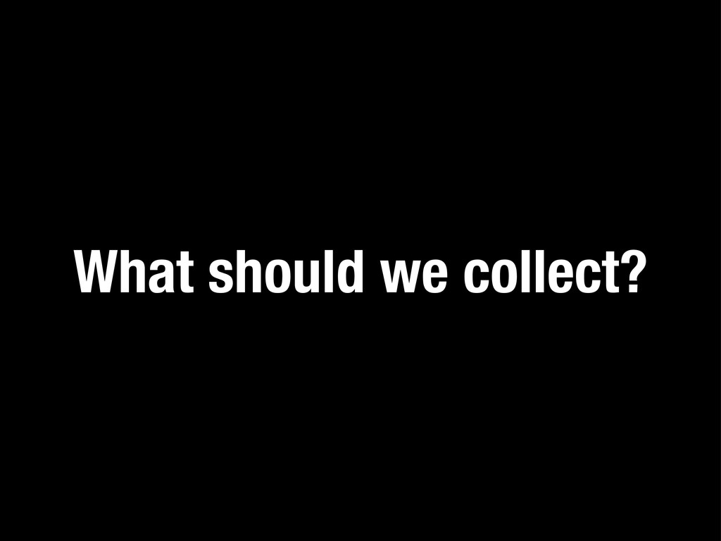 What should we collect?