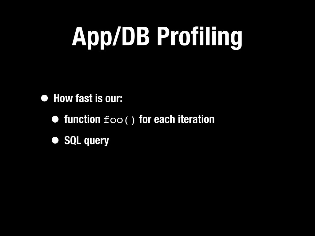 App/DB Profiling • How fast is our: • function f...