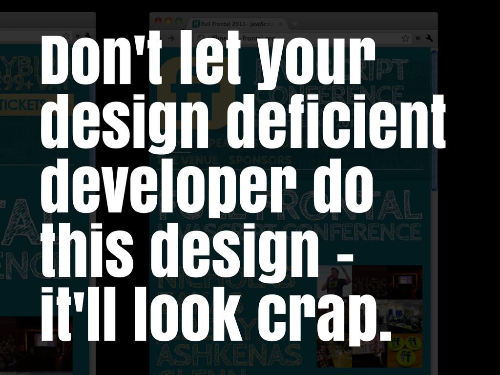 Don't let your design deficient developer do th...