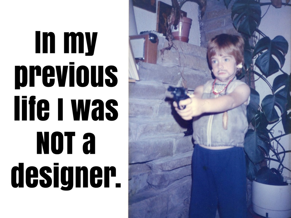 In my previous life I was NOT a designer.