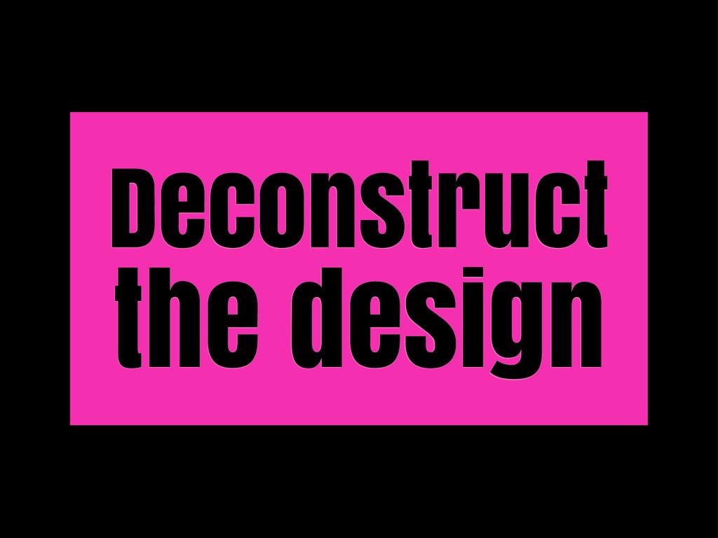 Deconstruct the design