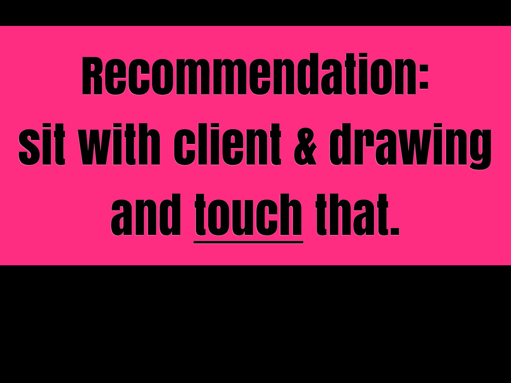 Recommendation: sit with client & drawing and t...
