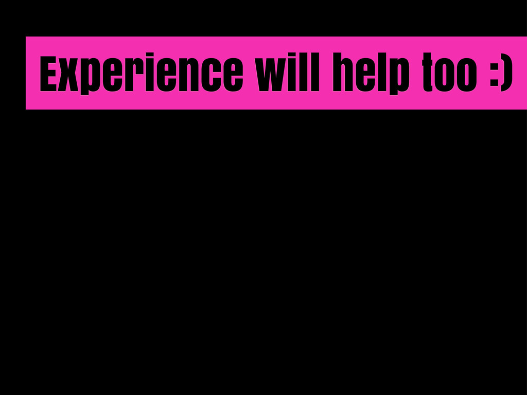 Experience will help too :)