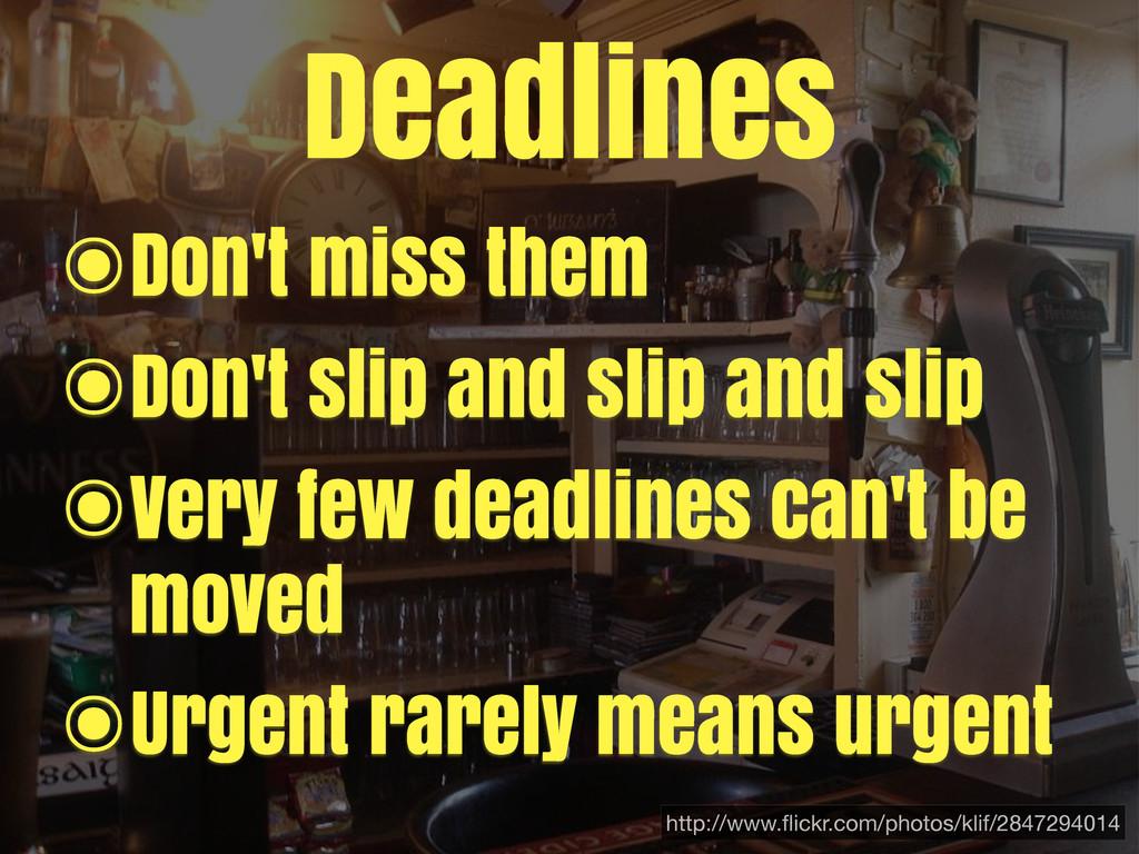 Deadlines ๏Don't miss them ๏Don't slip and slip...